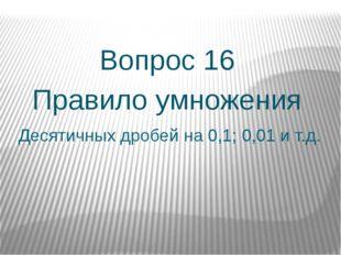 Десятичных дробей на 0,1; 0,01 и т.д. Вопрос 16 Правило умножения