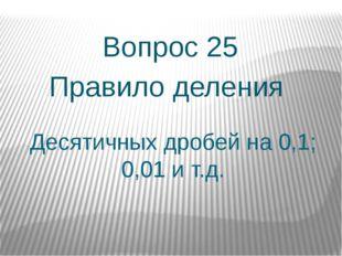 Десятичных дробей на 0,1; 0,01 и т.д. Вопрос 25 Правило деления