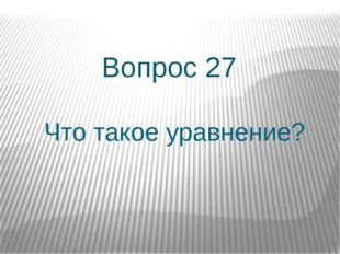 Что такое уравнение? Вопрос 27