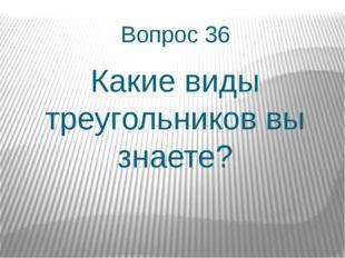 Вопрос 36 Какие виды треугольников вы знаете?