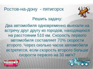 Ростов-на-дону - пятигорск Решить задачу: Два автомобиля одновременно выехали