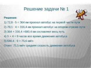 Решение задачи № 1 Решение: 1) 72,8 ∙ 5 = 364 км проехал автобус на первой ча