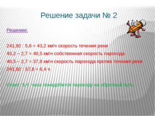 Решение задачи № 2 Решение: 241,92 : 5,6 = 43,2 км\ч скорость течения реки 43