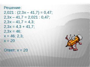 Решение: 2,021 : (2,3х – 41,7) = 0,47; 2,3х – 41,7 = 2,021 : 0,47; 2,3х – 41,
