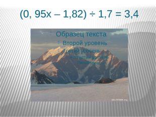 (0, 95х – 1,82) ÷ 1,7 = 3,4