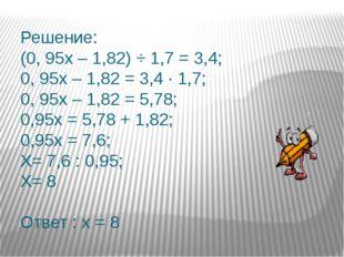 Решение: (0, 95х – 1,82) ÷ 1,7 = 3,4; 0, 95х – 1,82 = 3,4 ∙ 1,7; 0, 95х – 1,