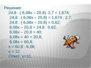 Решение: 24,8 : ( 6,08х – 20,8) ∙2,7 = 1,674; 24,8 : ( 6,08х – 20,8) = 1,674