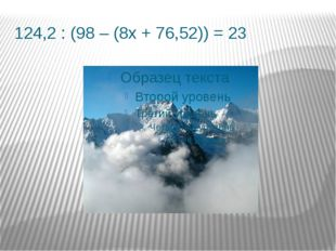 124,2 : (98 – (8х + 76,52)) = 23