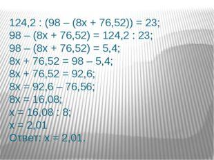124,2 : (98 – (8х + 76,52)) = 23; 98 – (8х + 76,52) = 124,2 : 23; 98 – (8х +