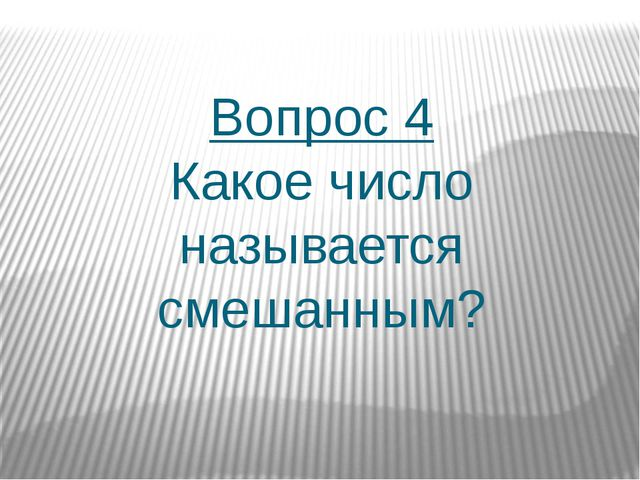 Вопрос 4 Какое число называется смешанным?