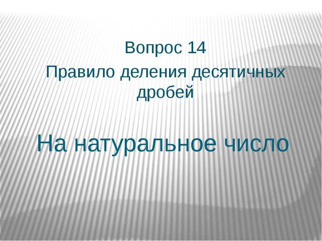 На натуральное число Вопрос 14 Правило деления десятичных дробей