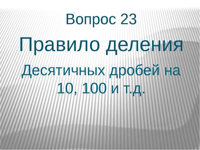 Десятичных дробей на 10, 100 и т.д. Вопрос 23 Правило деления
