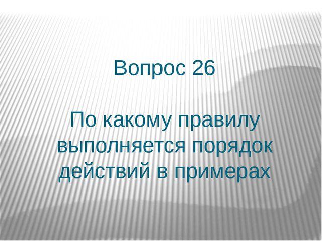 Вопрос 26 По какому правилу выполняется порядок действий в примерах