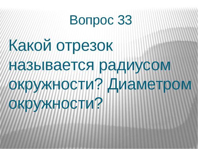 Вопрос 33 Какой отрезок называется радиусом окружности? Диаметром окружности?