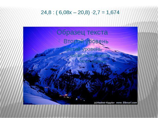 24,8 : ( 6,08х – 20,8) ∙2,7 = 1,674
