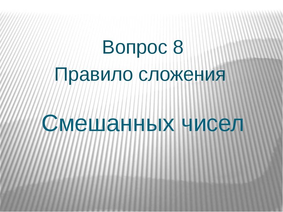 Смешанных чисел Вопрос 8 Правило сложения