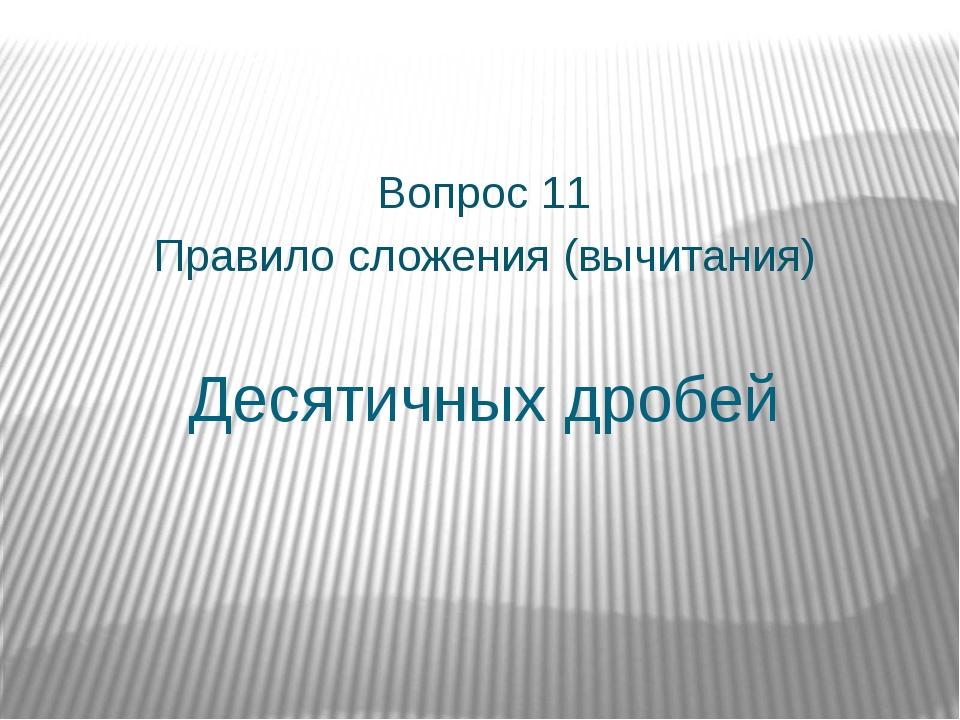 Десятичных дробей Вопрос 11 Правило сложения (вычитания)