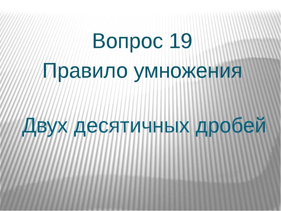 Двух десятичных дробей Вопрос 19 Правило умножения