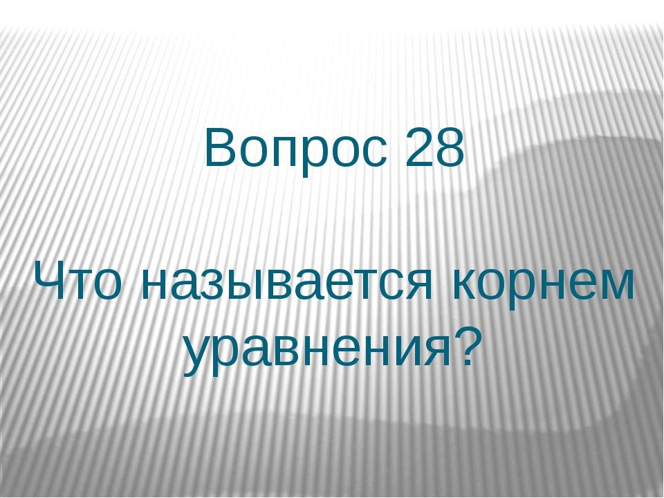 Вопрос 28 Что называется корнем уравнения?