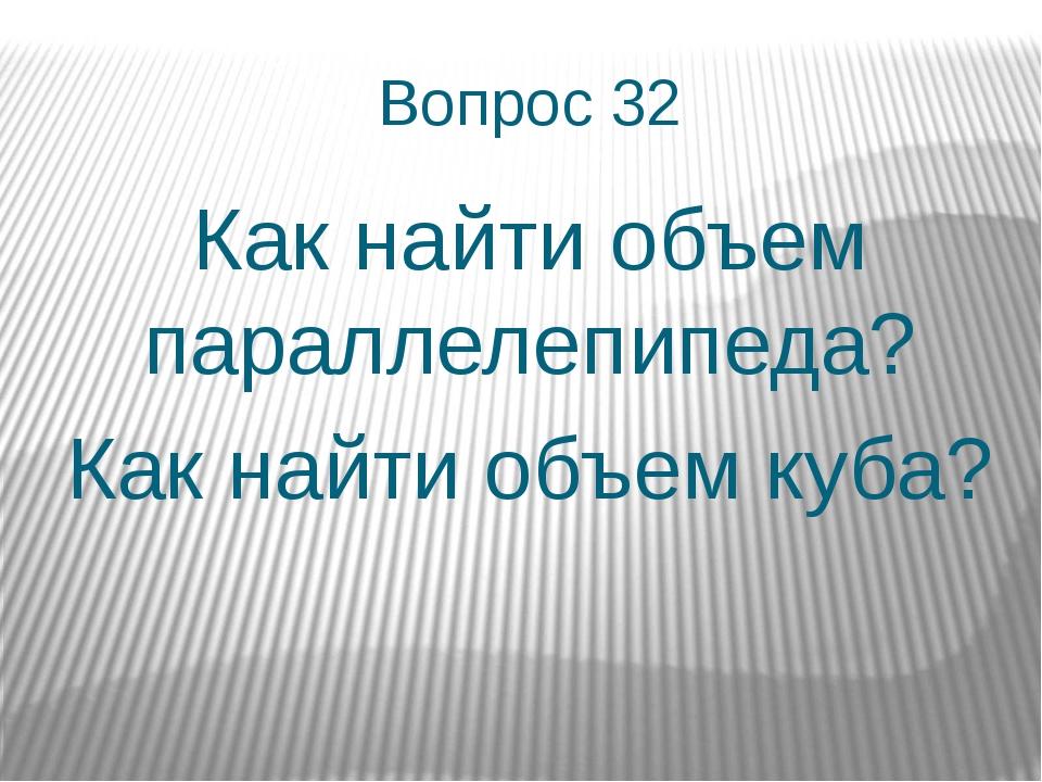 Вопрос 32 Как найти объем параллелепипеда? Как найти объем куба?