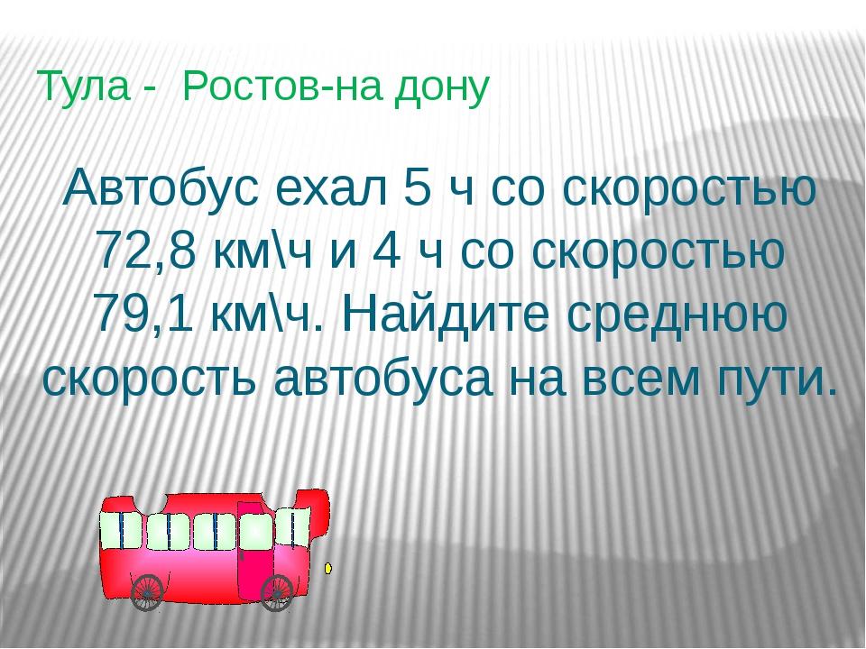 Тула - Ростов-на дону Автобус ехал 5 ч со скоростью 72,8 км\ч и 4 ч со скорос...