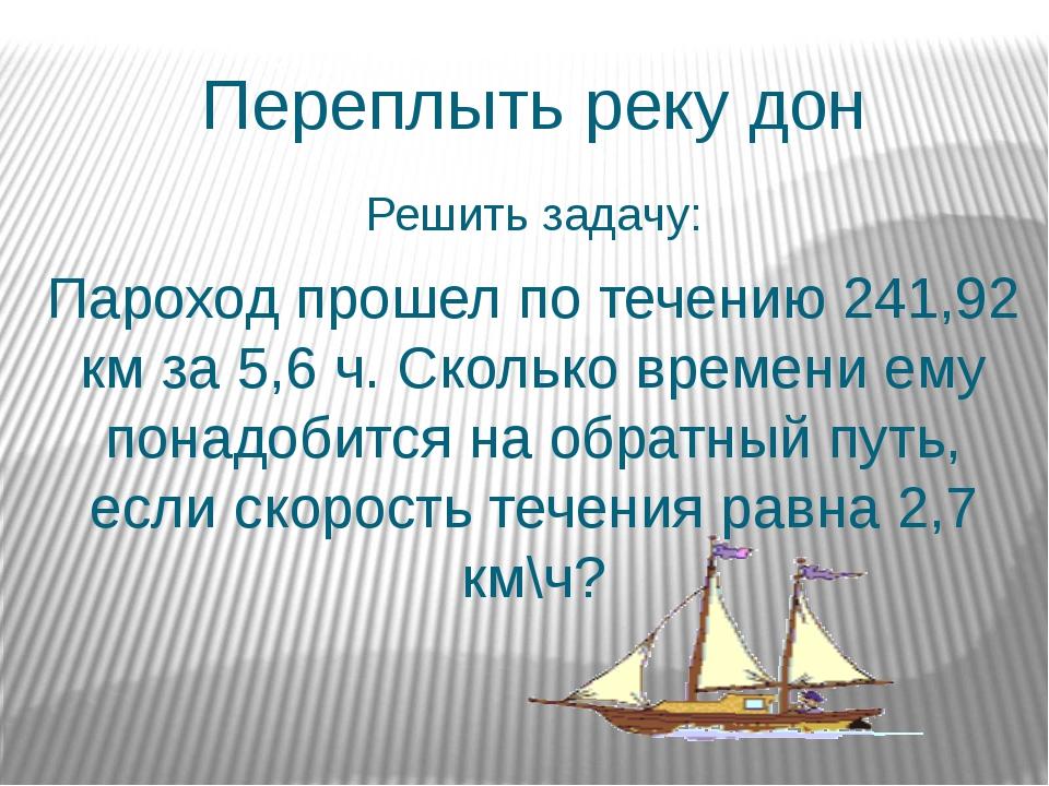 Переплыть реку дон Решить задачу: Пароход прошел по течению 241,92 км за 5,6...