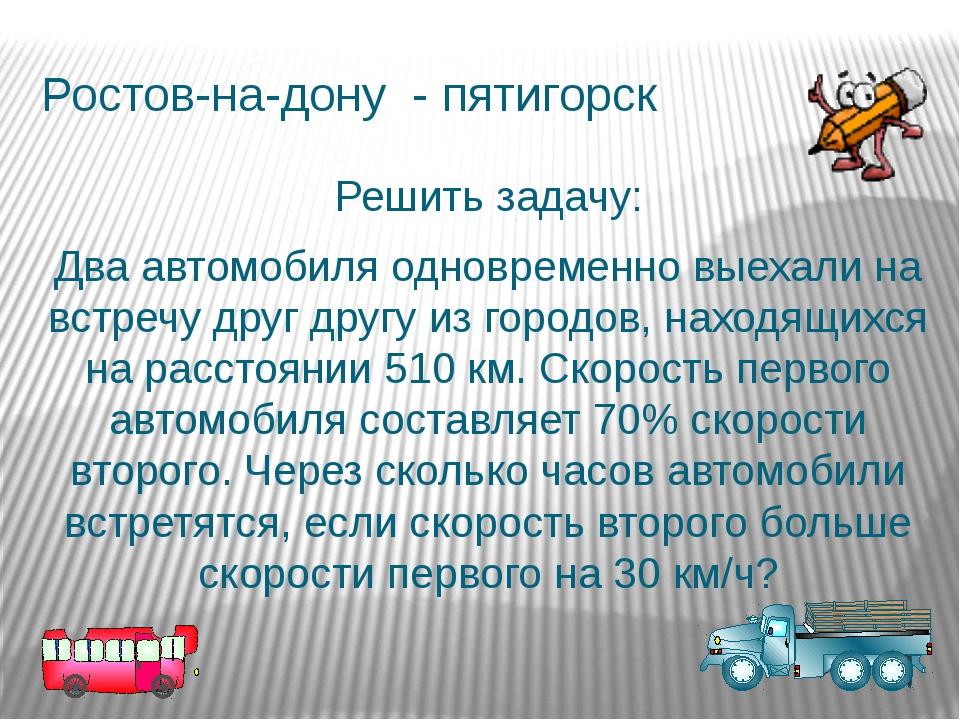 Ростов-на-дону - пятигорск Решить задачу: Два автомобиля одновременно выехали...
