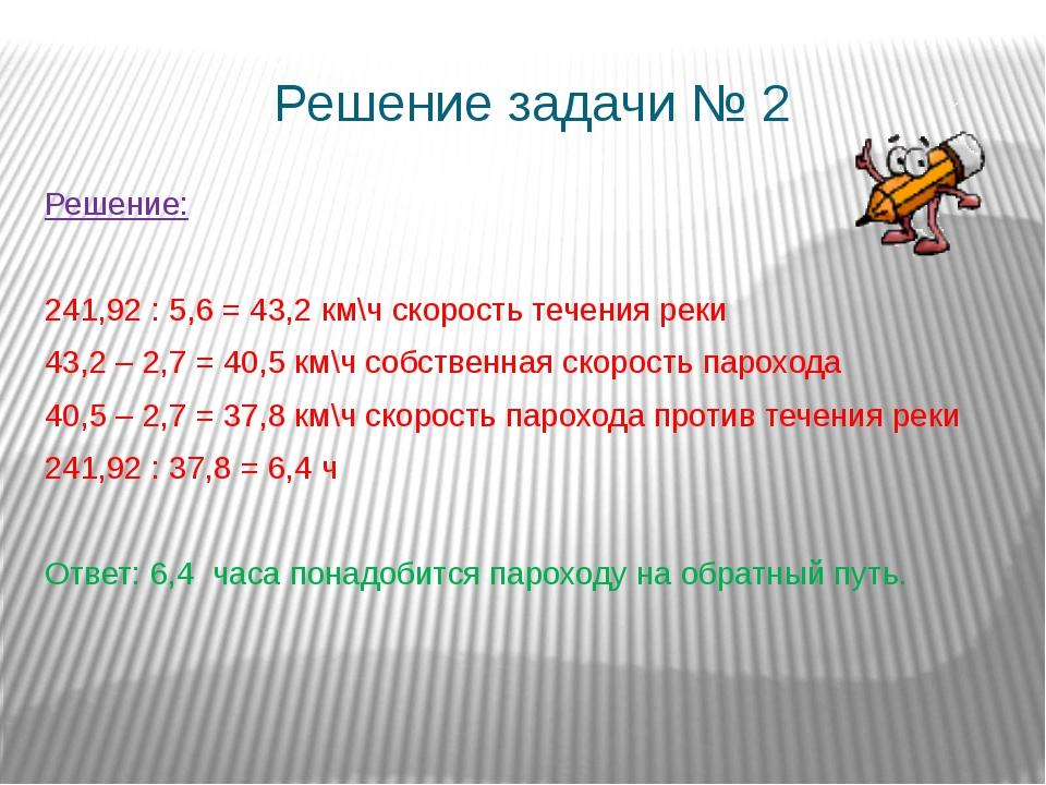 Решение задачи № 2 Решение: 241,92 : 5,6 = 43,2 км\ч скорость течения реки 43...