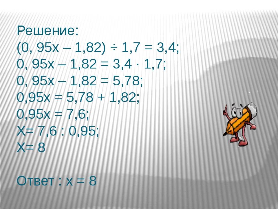 Решение: (0, 95х – 1,82) ÷ 1,7 = 3,4; 0, 95х – 1,82 = 3,4 ∙ 1,7; 0, 95х – 1,...