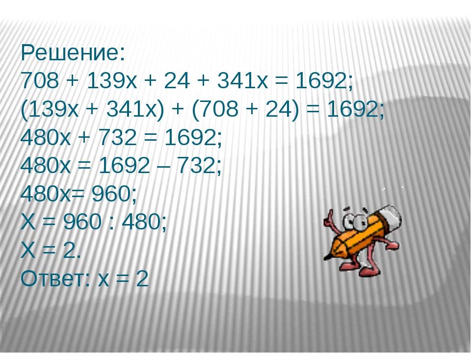 Решение: 708 + 139х + 24 + 341х = 1692; (139х + 341х) + (708 + 24) = 1692; 48...