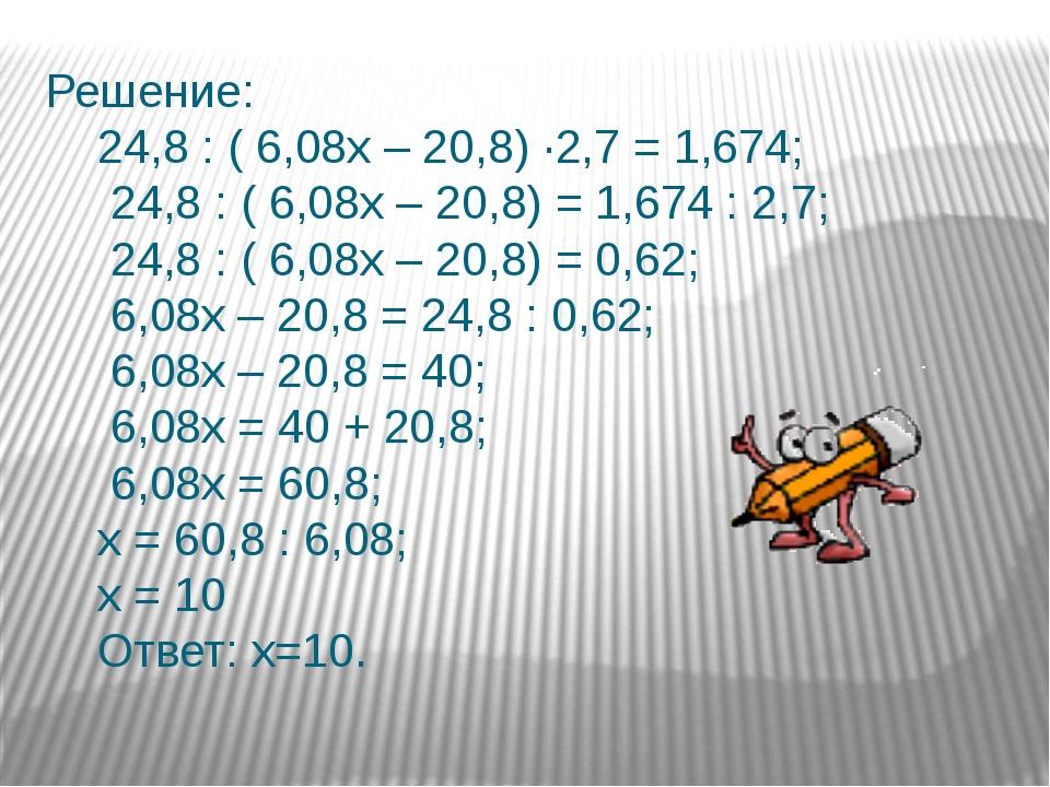 Решение: 24,8 : ( 6,08х – 20,8) ∙2,7 = 1,674; 24,8 : ( 6,08х – 20,8) = 1,674...