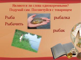 Являются ли слова однокоренными? Подумай сам. Посоветуйся с товарищем Рыба ры