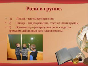 Роли в группе. 1) Писарь –записывает решение; 2) Спикер – защита ре
