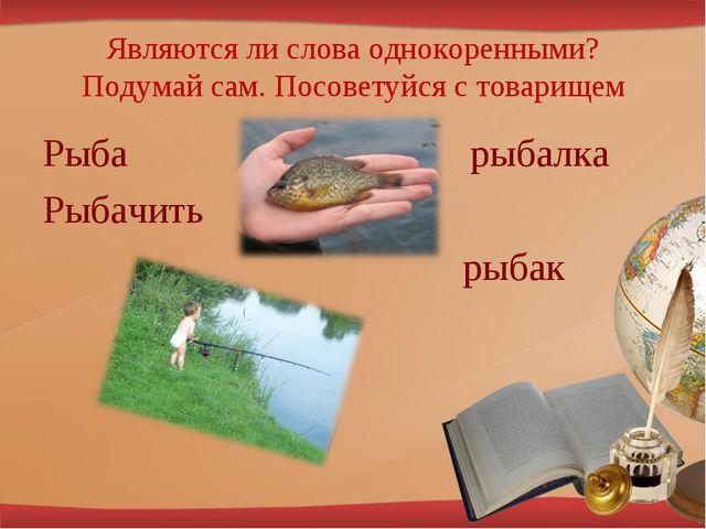 Являются ли слова однокоренными? Подумай сам. Посоветуйся с товарищем Рыба ры...