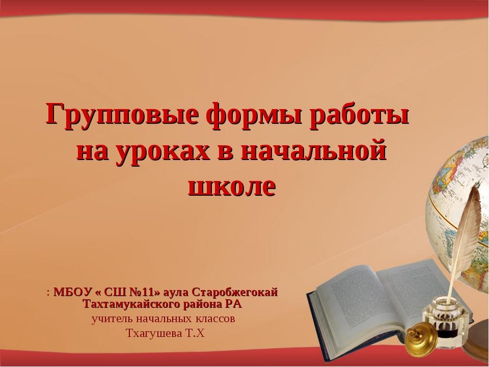 Групповые формы работы на уроках в начальной школе : МБОУ « СШ №11» аула Стар...