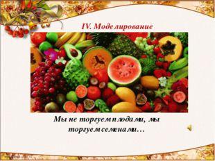 IV. Моделирование Мы не торгуем плодами, мы торгуем семенами…