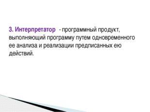 3. Интерпретатор - программный продукт, выполняющий программу путем одновреме