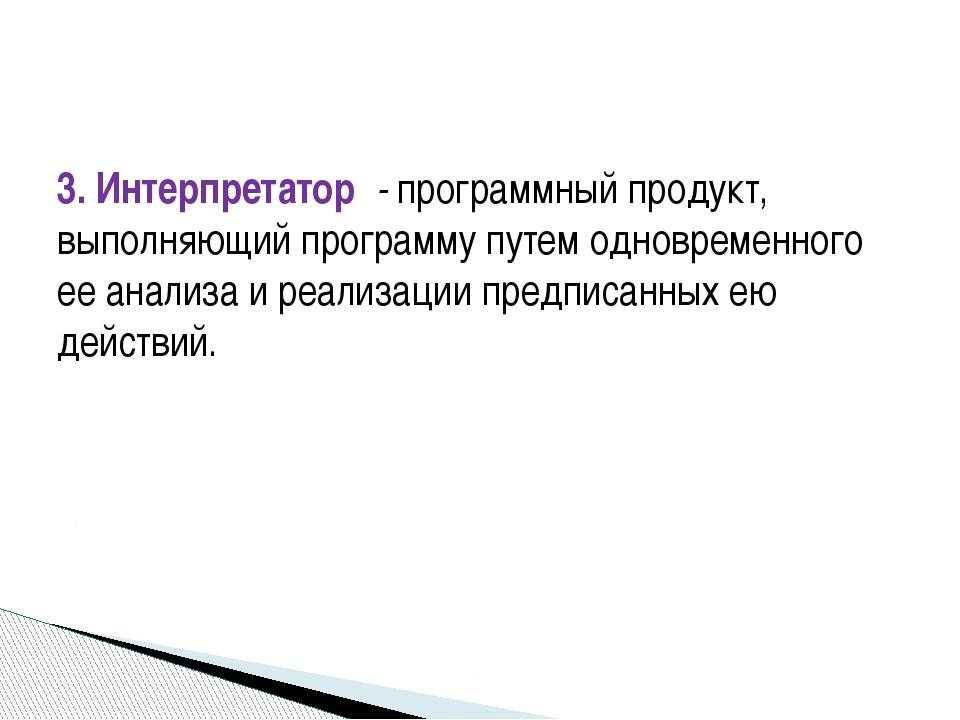 3. Интерпретатор - программный продукт, выполняющий программу путем одновреме...