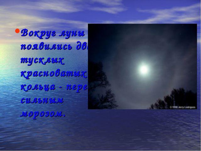 Вокруг луны появились два тусклых красноватых кольца- перед сильным морозом.