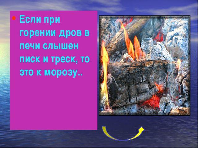 Если при горении дров в печи слышен писк и треск, то это к морозу..
