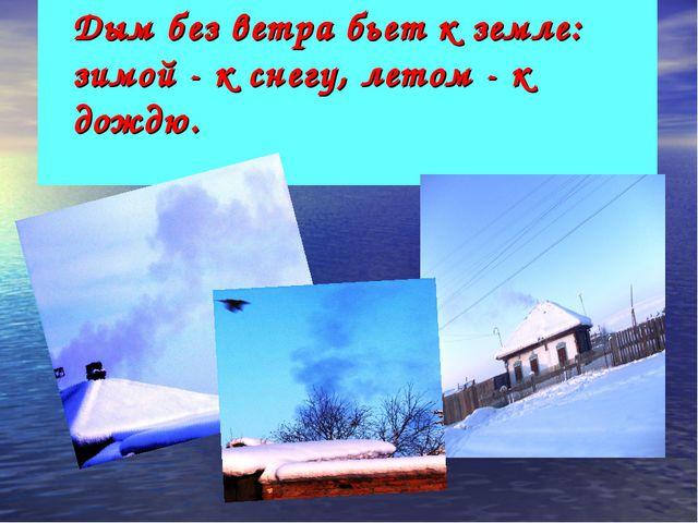 Дым без ветра бьет к земле: зимой - к снегу, летом - к дождю.