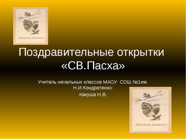 Поздравительные открытки «СВ.Пасха» Учитель начальных классов МАОУ СОШ №1им....