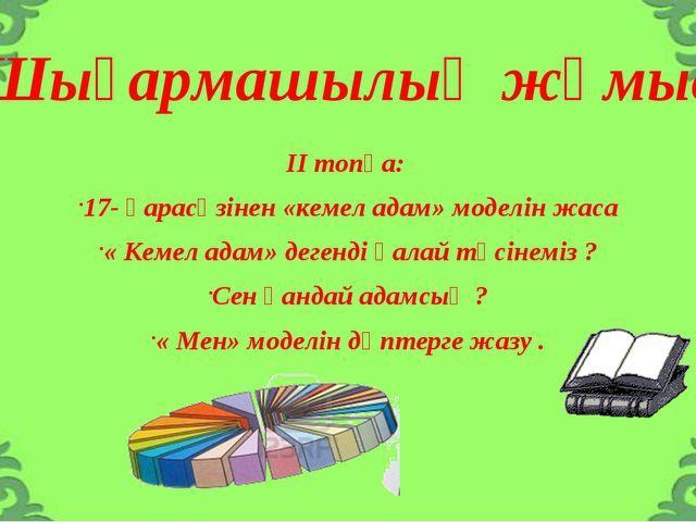 Шығармашылық жұмыс ІІ топқа: 17- қарасөзінен «кемел адам» моделін жаса « Кеме...