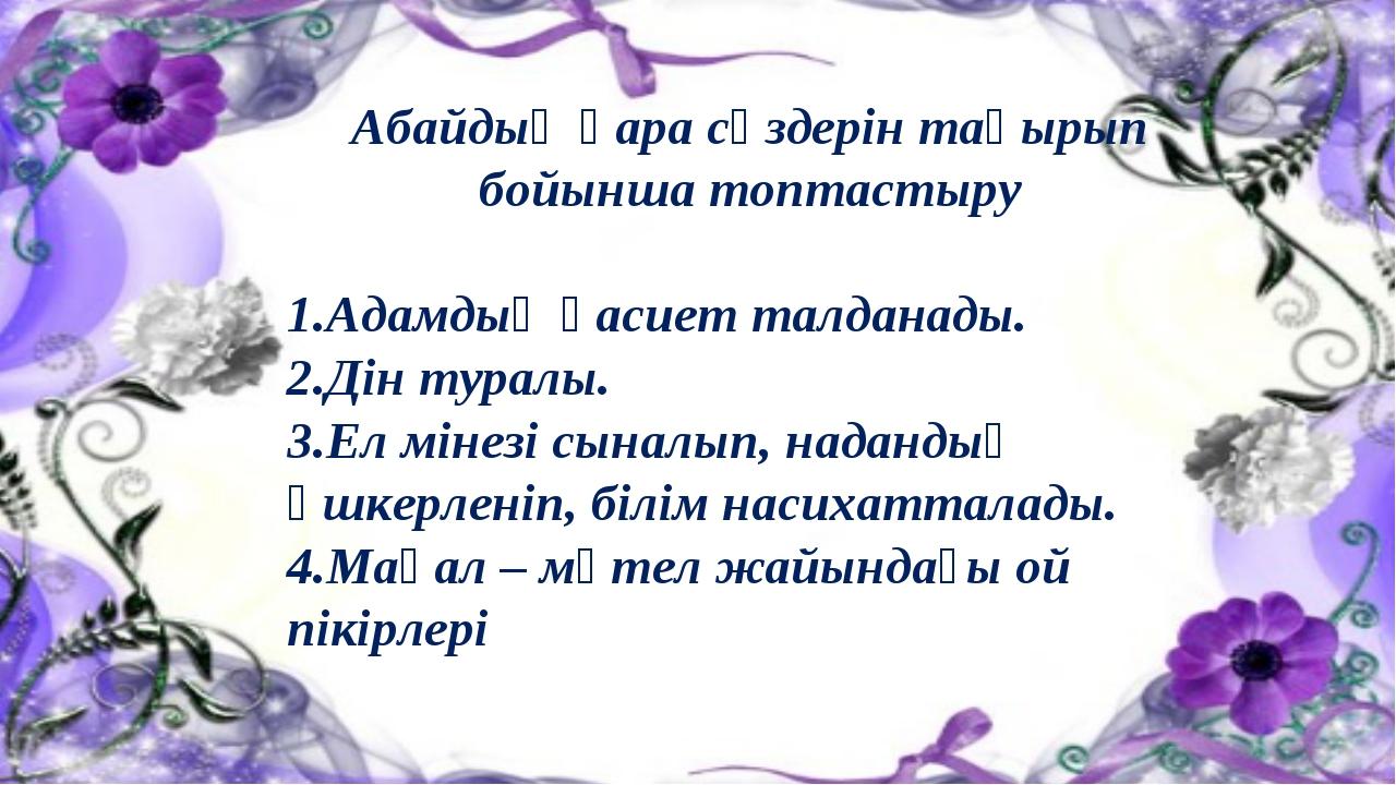 Абайдың қара сөздерін тақырып бойынша топтастыру 1.Адамдық қасиет талданады....
