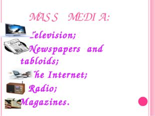 MASS MEDIA: Television; Newspapers and tabloids; The Internet; Radio; Magazin
