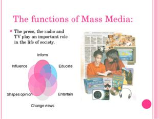The functions of Mass Media: The press, the radio and TV play an important ro