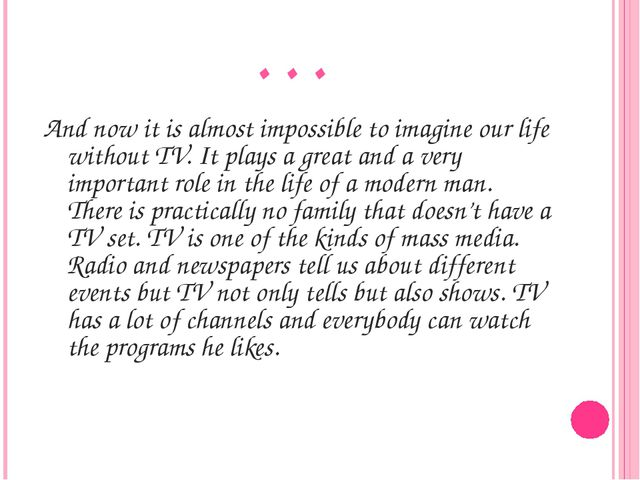 … And now it is almost impossible to imagine our life without TV. It plays a...