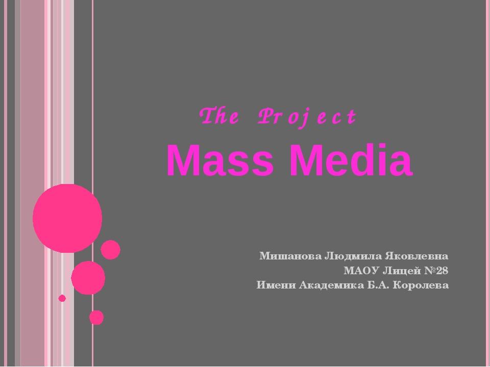The Project Mass Media Мишанова Людмила Яковлевна МАОУ Лицей №28 Имени Акаде...
