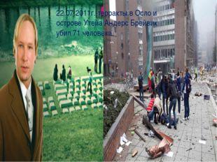22.07.2011г.-терракты в Осло и острове Утейа Андерс Брейвик убил 71 человека.