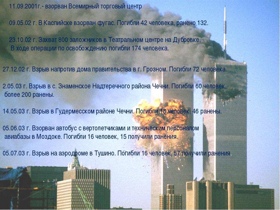 11.09.2001г.- взорван Всемирный торговый центр 09.05.02 г. В Каспийске взорва...